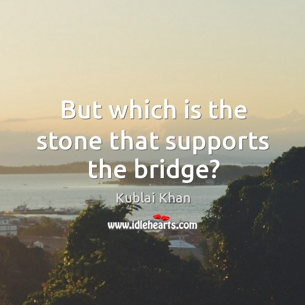 But which is the stone that supports the bridge? Kublai Khan Picture Quote