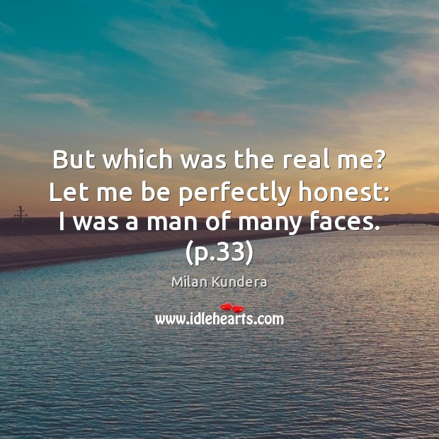 But which was the real me? Let me be perfectly honest: I was a man of many faces. (p.33) Image