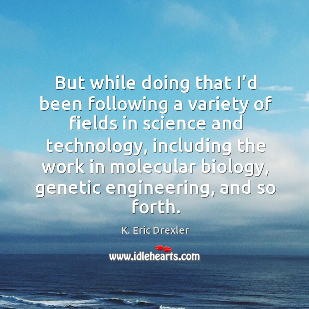 But while doing that I'd been following a variety of fields in science and technology K. Eric Drexler Picture Quote