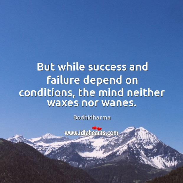 But while success and failure depend on conditions, the mind neither waxes nor wanes. Bodhidharma Picture Quote