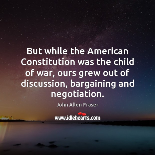 Image, But while the American Constitution was the child of war, ours grew