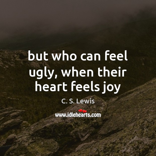 But who can feel ugly, when their heart feels joy C. S. Lewis Picture Quote