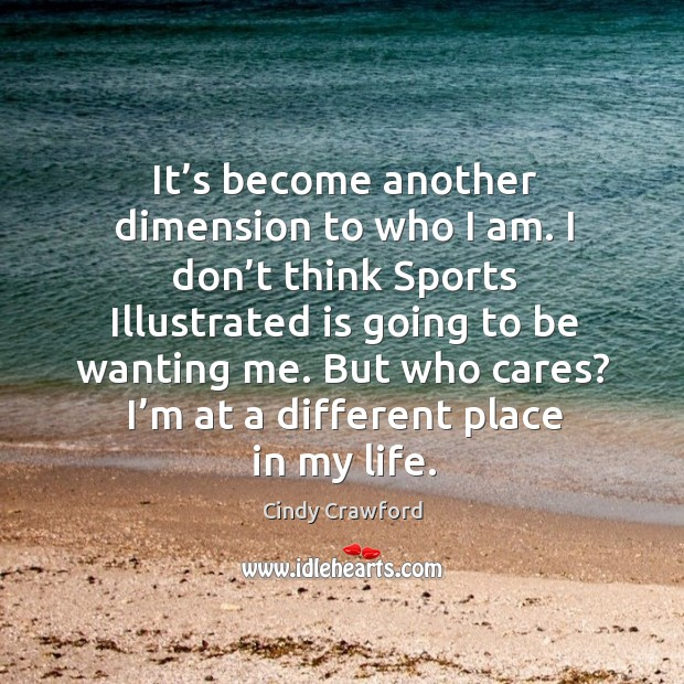 But who cares? I'm at a different place in my life. Cindy Crawford Picture Quote