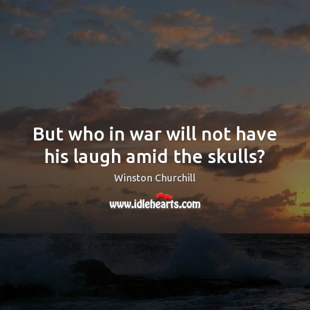Image, But who in war will not have his laugh amid the skulls?