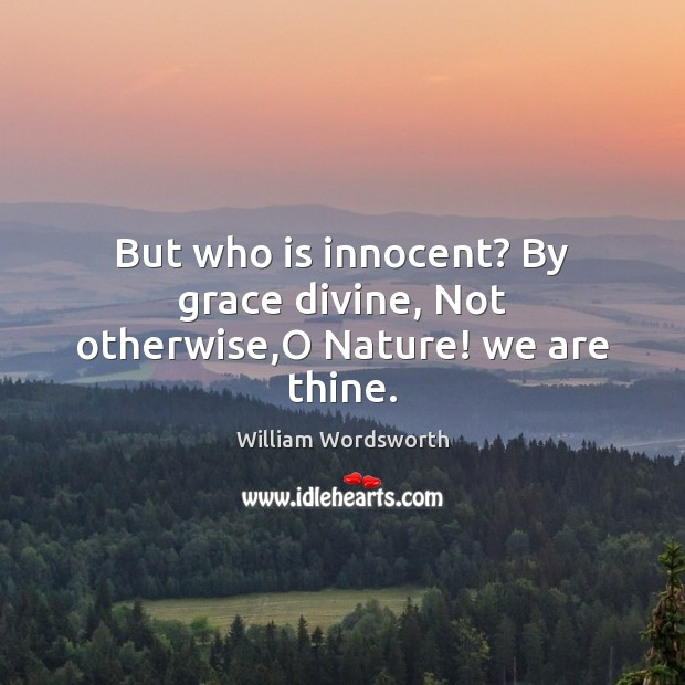 But who is innocent? By grace divine, Not otherwise,O Nature! we are thine. Image
