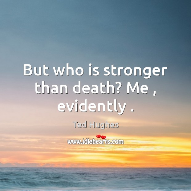 But who is stronger than death? Me , evidently . Ted Hughes Picture Quote