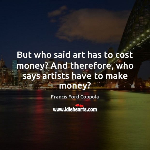 Image, But who said art has to cost money? And therefore, who says artists have to make money?