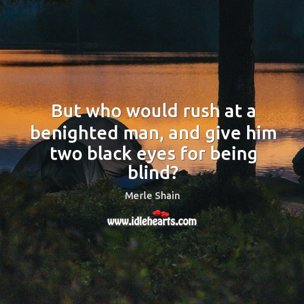 But who would rush at a benighted man, and give him two black eyes for being blind? Merle Shain Picture Quote