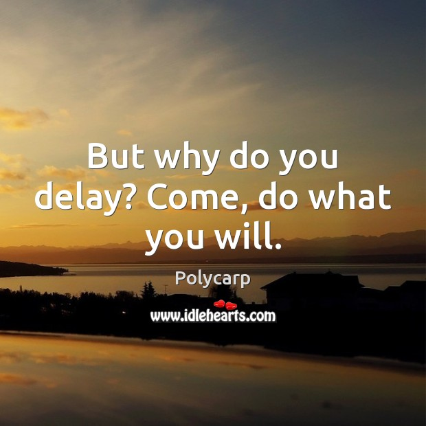 But why do you delay? Come, do what you will. Image