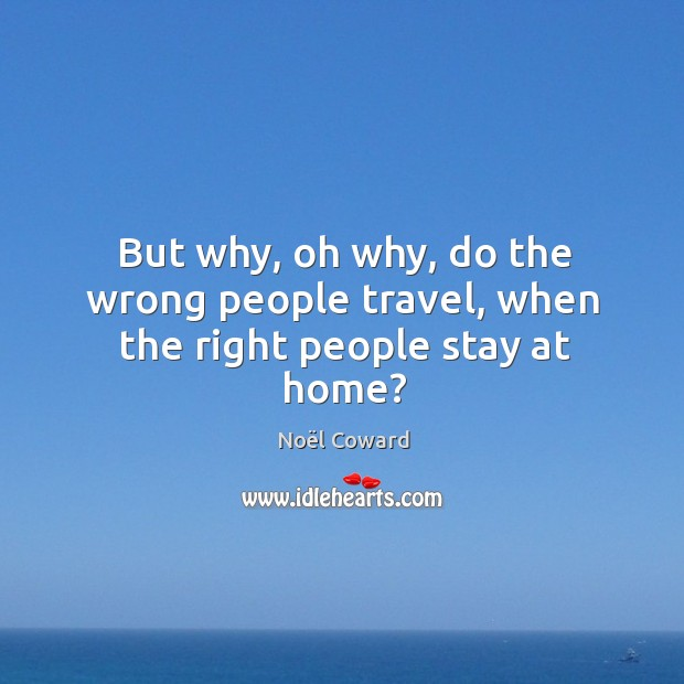 But why, oh why, do the wrong people travel, when the right people stay at home? Image
