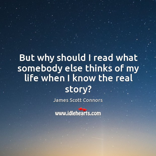 But why should I read what somebody else thinks of my life when I know the real story? Image