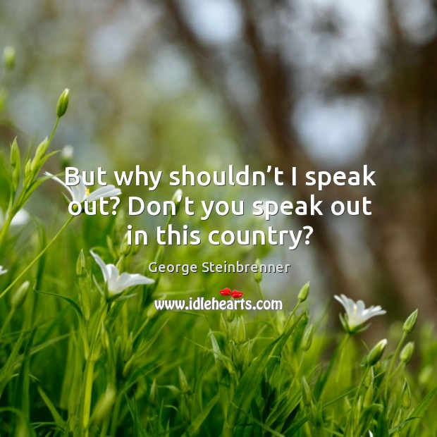 But why shouldn't I speak out? don't you speak out in this country? George Steinbrenner Picture Quote