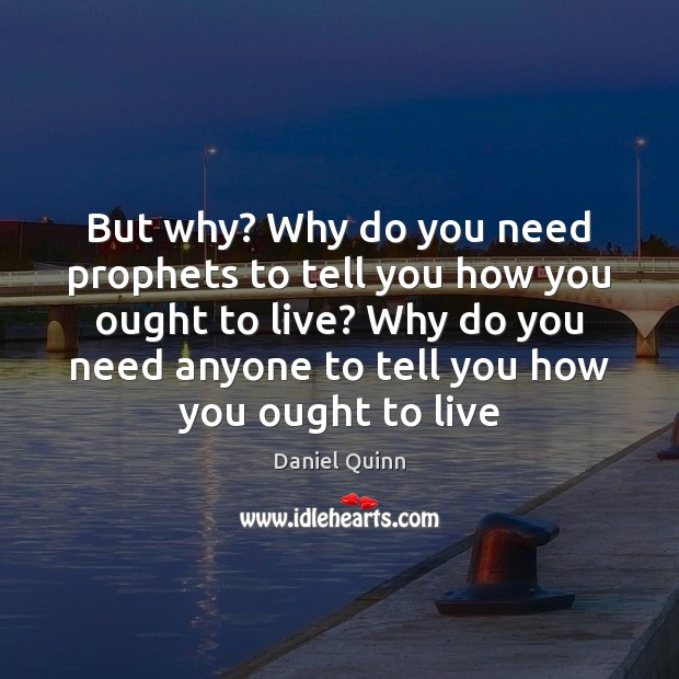 Daniel Quinn Picture Quote image saying: But why? Why do you need prophets to tell you how you