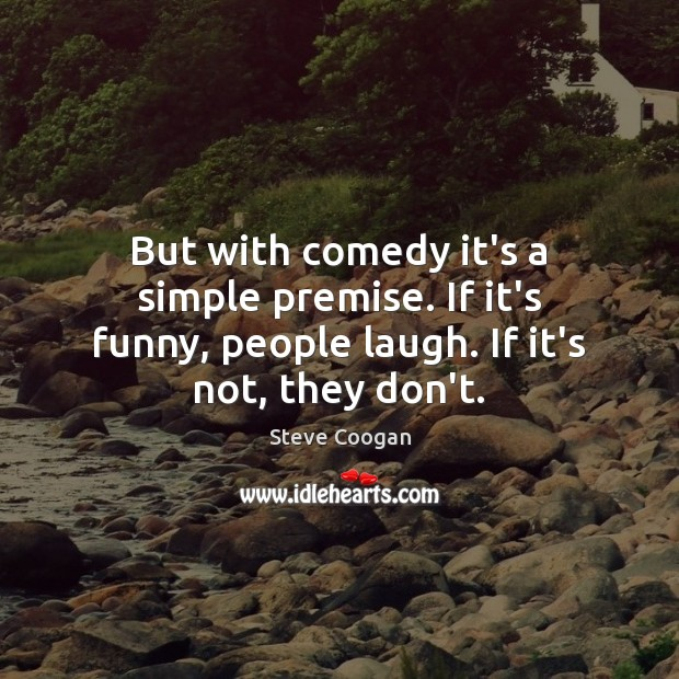 But with comedy it's a simple premise. If it's funny, people laugh. Steve Coogan Picture Quote