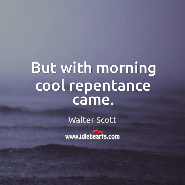But with morning cool repentance came. Walter Scott Picture Quote