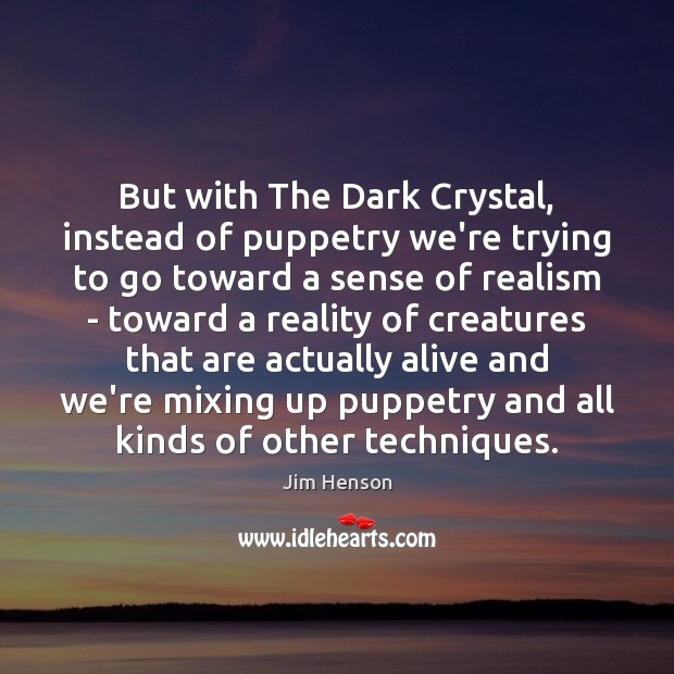 But with The Dark Crystal, instead of puppetry we're trying to go Jim Henson Picture Quote