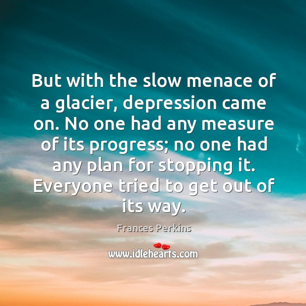 But with the slow menace of a glacier, depression came on. Image