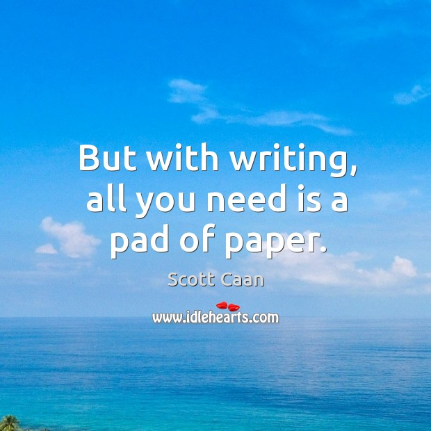 But with writing, all you need is a pad of paper. Scott Caan Picture Quote