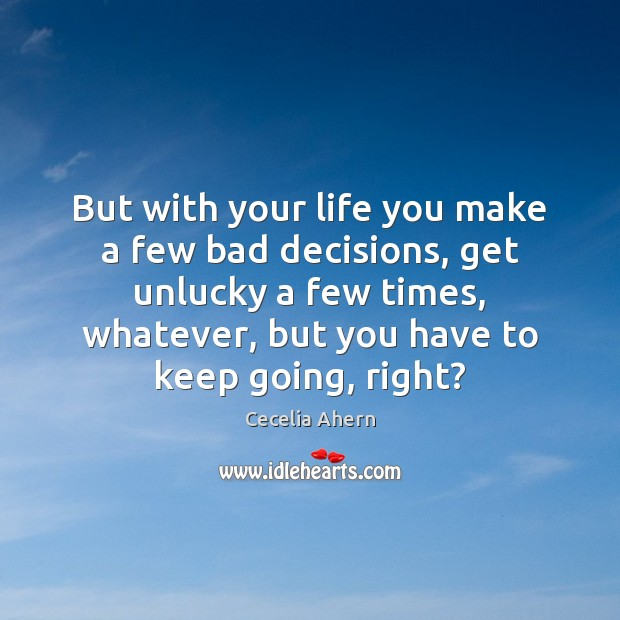 But with your life you make a few bad decisions, get unlucky Cecelia Ahern Picture Quote