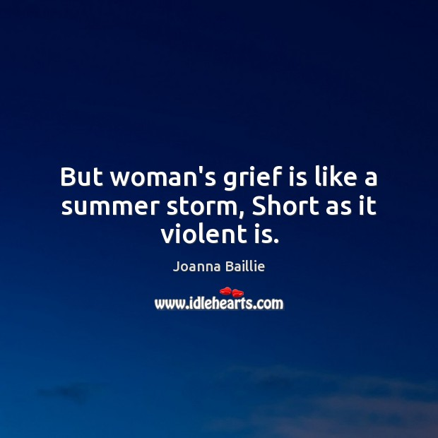 But woman's grief is like a summer storm, Short as it violent is. Image