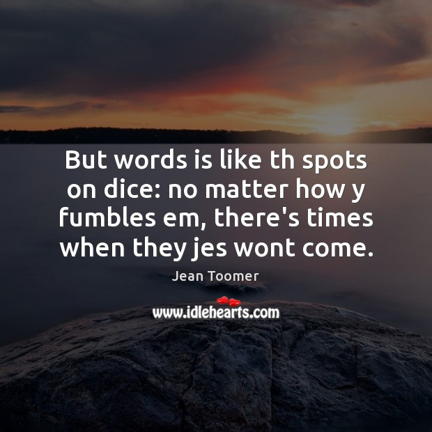 But words is like th spots on dice: no matter how y Jean Toomer Picture Quote