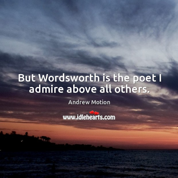 Image, But wordsworth is the poet I admire above all others.