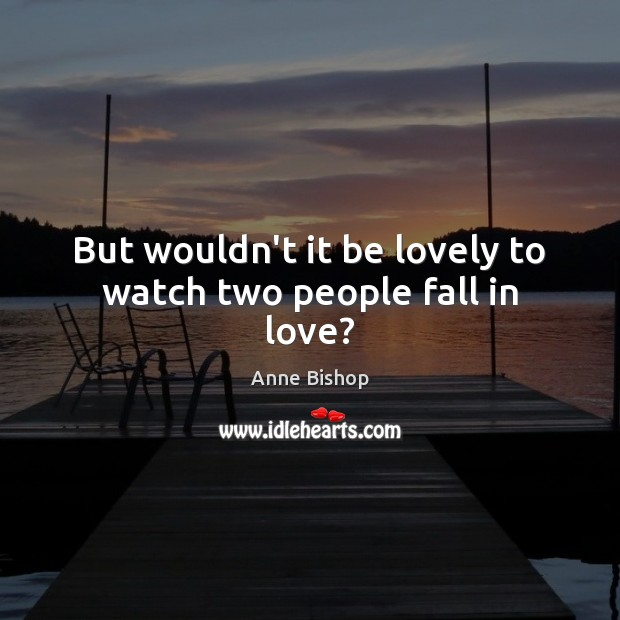Image, But wouldn't it be lovely to watch two people fall in love?