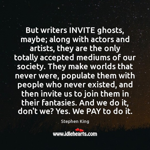 Image, But writers INVITE ghosts, maybe; along with actors and artists, they are