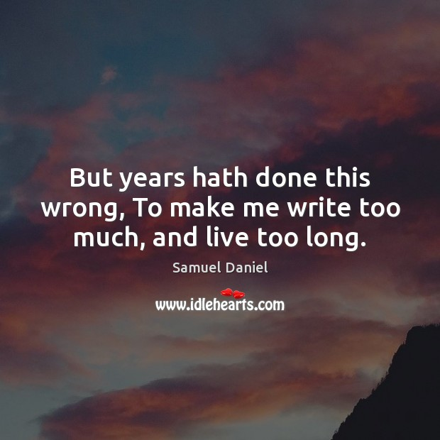 But years hath done this wrong, To make me write too much, and live too long. Image