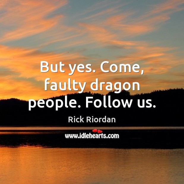 But yes. Come, faulty dragon people. Follow us. Rick Riordan Picture Quote