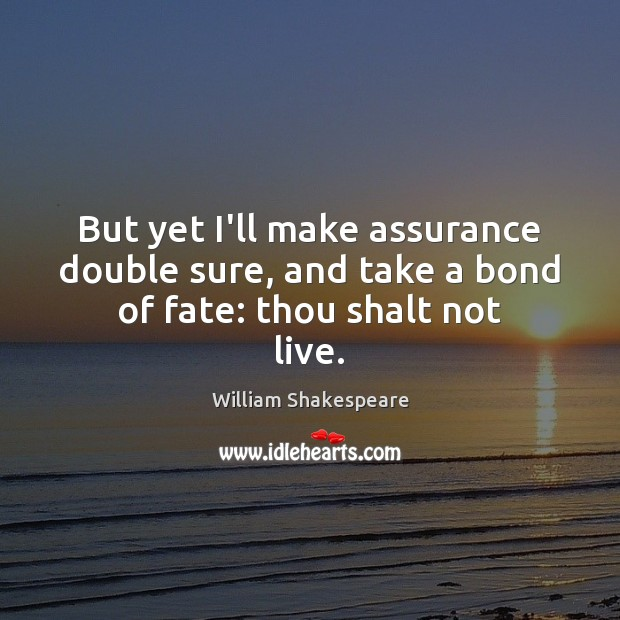 But yet I'll make assurance double sure, and take a bond of fate: thou shalt not live. Image