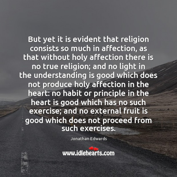 But yet it is evident that religion consists so much in affection, Jonathan Edwards Picture Quote