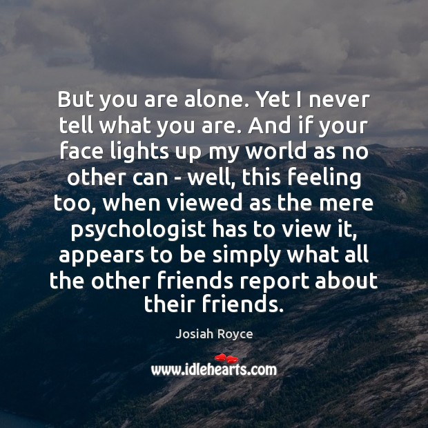 But you are alone. Yet I never tell what you are. And Josiah Royce Picture Quote