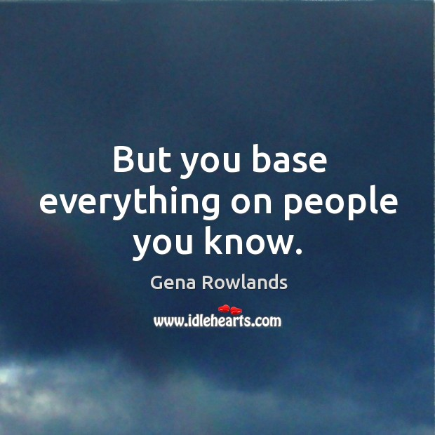 But you base everything on people you know. Gena Rowlands Picture Quote