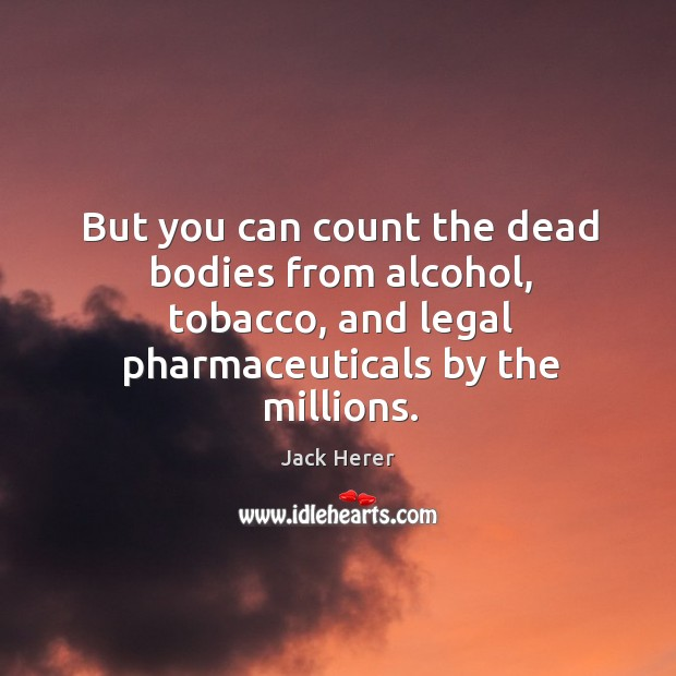 But you can count the dead bodies from alcohol, tobacco, and legal pharmaceuticals by the millions. Jack Herer Picture Quote