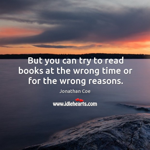 But you can try to read books at the wrong time or for the wrong reasons. Image
