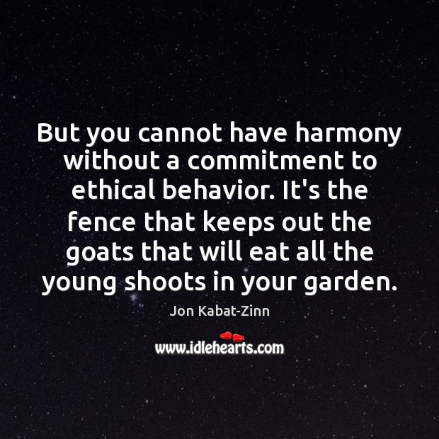 But you cannot have harmony without a commitment to ethical behavior. It's Jon Kabat-Zinn Picture Quote