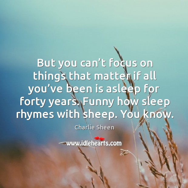Image, But you can't focus on things that matter if all you've been is asleep for forty years.