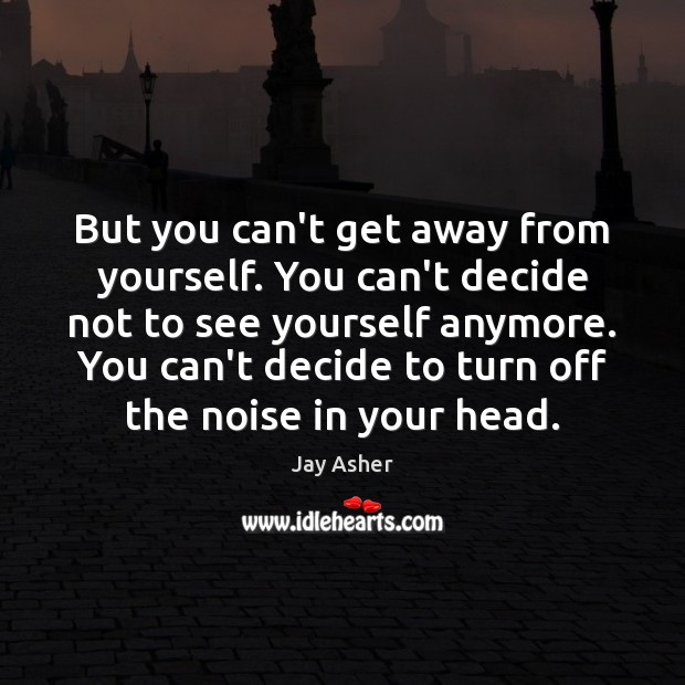 But you can't get away from yourself. You can't decide not to Jay Asher Picture Quote