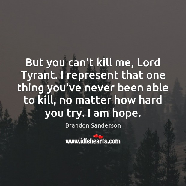 But you can't kill me, Lord Tyrant. I represent that one thing Brandon Sanderson Picture Quote