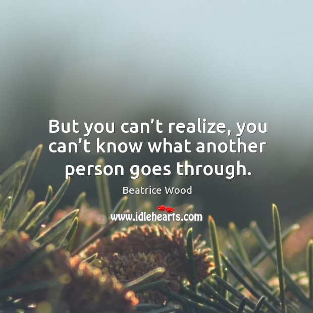 But you can't realize, you can't know what another person goes through. Image