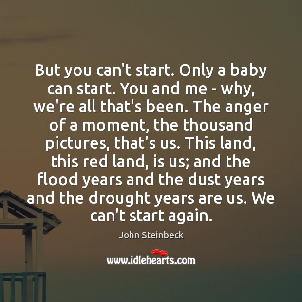 But you can't start. Only a baby can start. You and me John Steinbeck Picture Quote