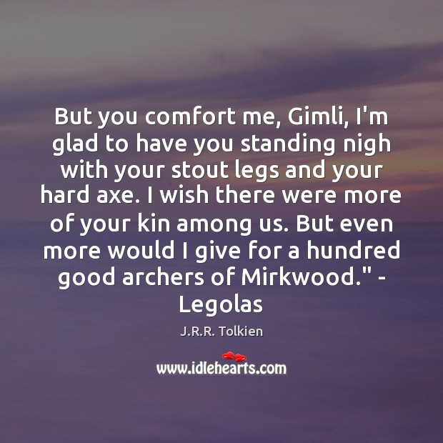 But you comfort me, Gimli, I'm glad to have you standing nigh Image