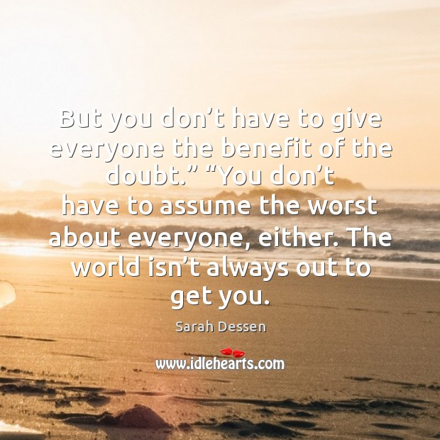 But you don't have to give everyone the benefit of the Sarah Dessen Picture Quote