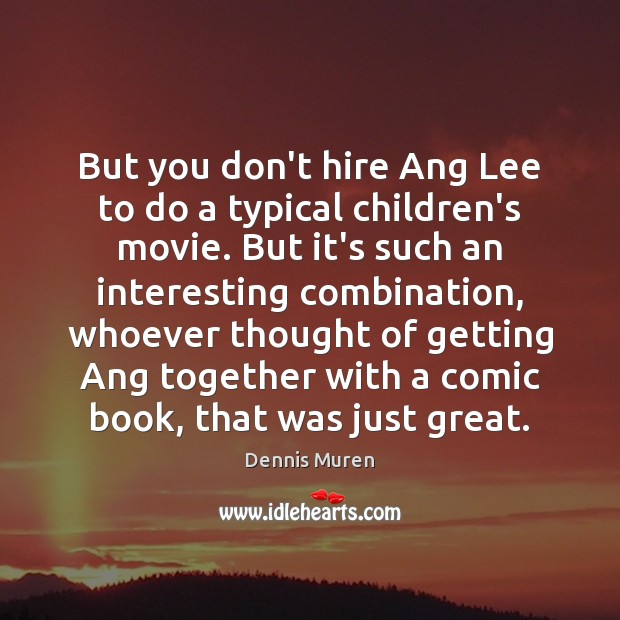 But you don't hire Ang Lee to do a typical children's movie. Image