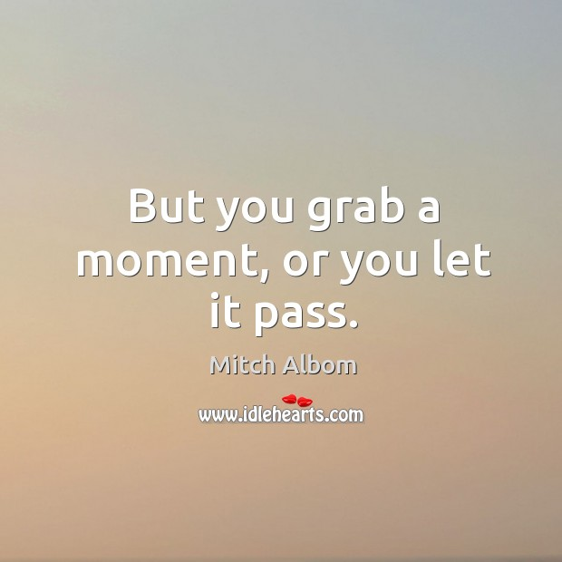 But you grab a moment, or you let it pass. Mitch Albom Picture Quote