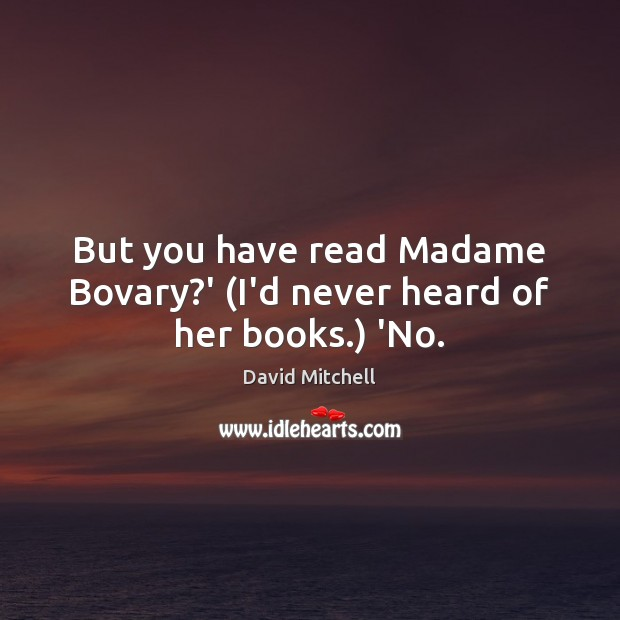 Image, But you have read Madame Bovary?' (I'd never heard of her books.) 'No.