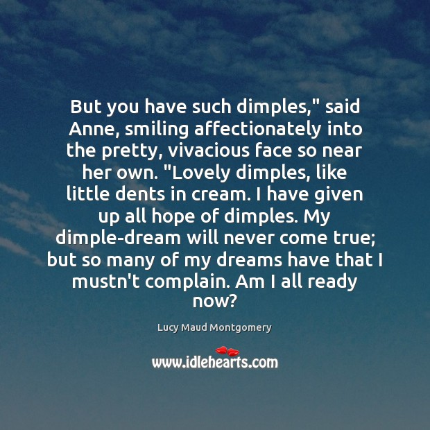 """But you have such dimples,"""" said Anne, smiling affectionately into the pretty, Lucy Maud Montgomery Picture Quote"""