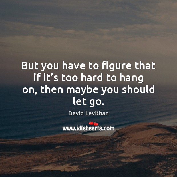 But you have to figure that if it's too hard to hang on, then maybe you should let go. David Levithan Picture Quote