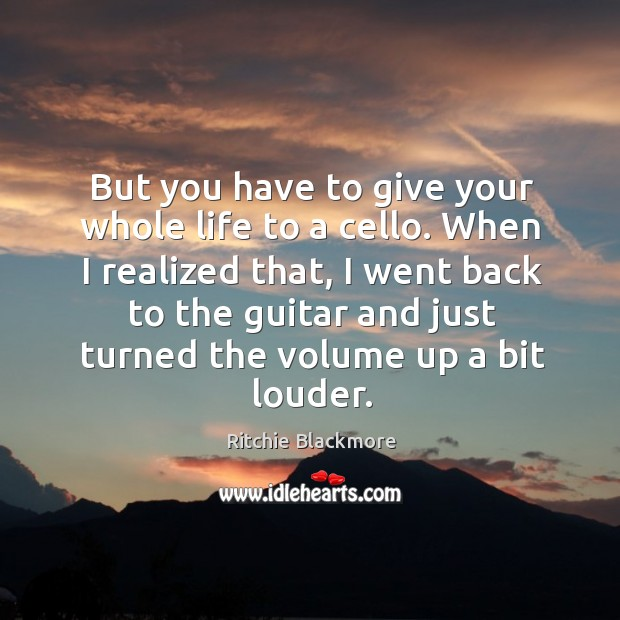 But you have to give your whole life to a cello. When I realized that, I went back to the Image